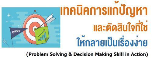 เทคนิคการแก้ปัญหาและตัดสินใจที่ใช่ให้กลายเป็นเรื่องง่าย (Problem Solving & Decision Making Skill in Action)