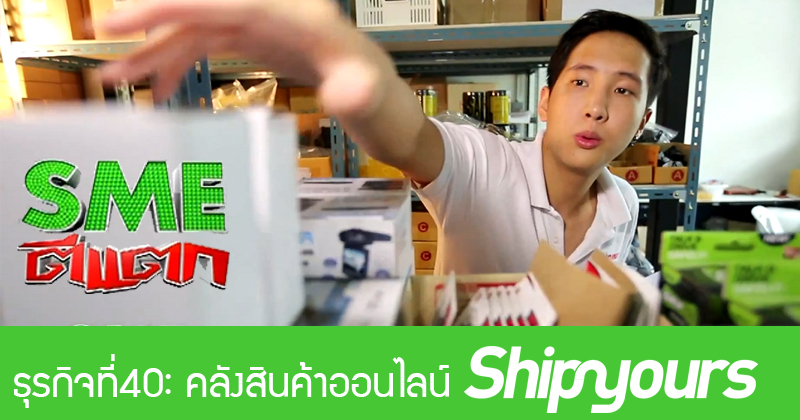 """""""SME ตีแตก"""" ธุรกิจที่40 : คลังสินค้าออนไลน์ Shipyours"""